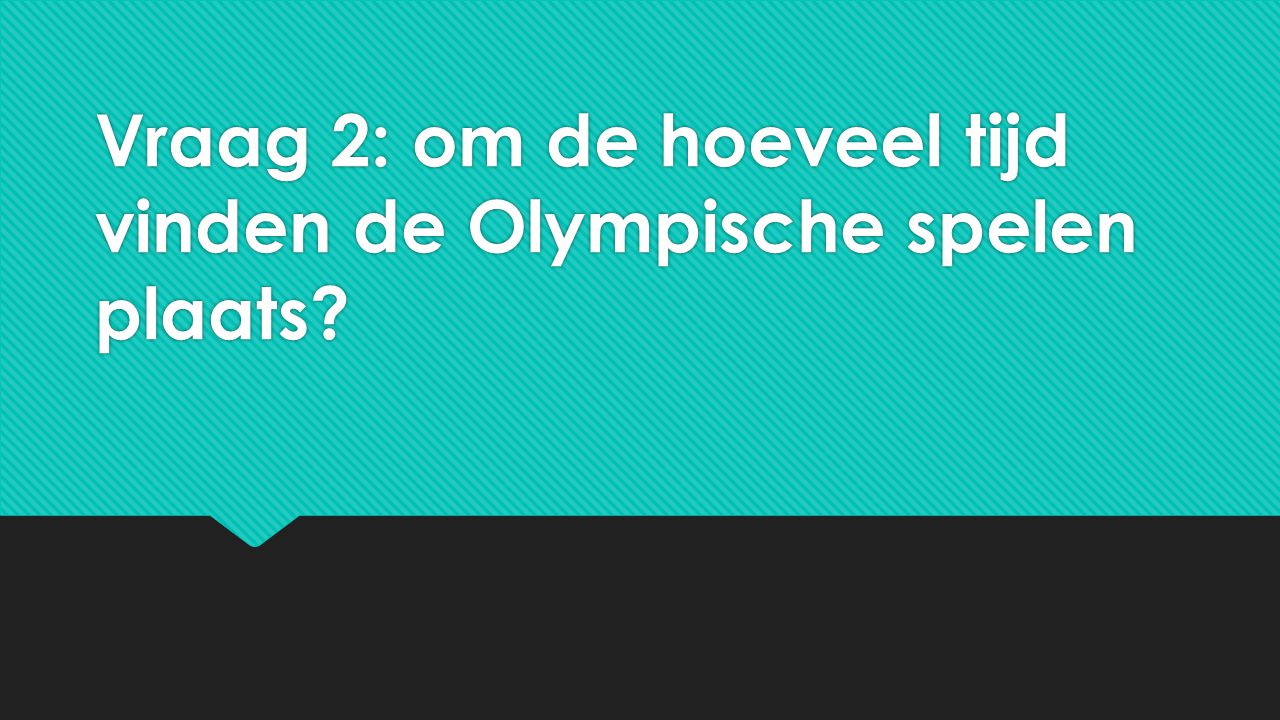 Vraag 2: om de hoeveel tijd vinden de Olympische spelen plaats?