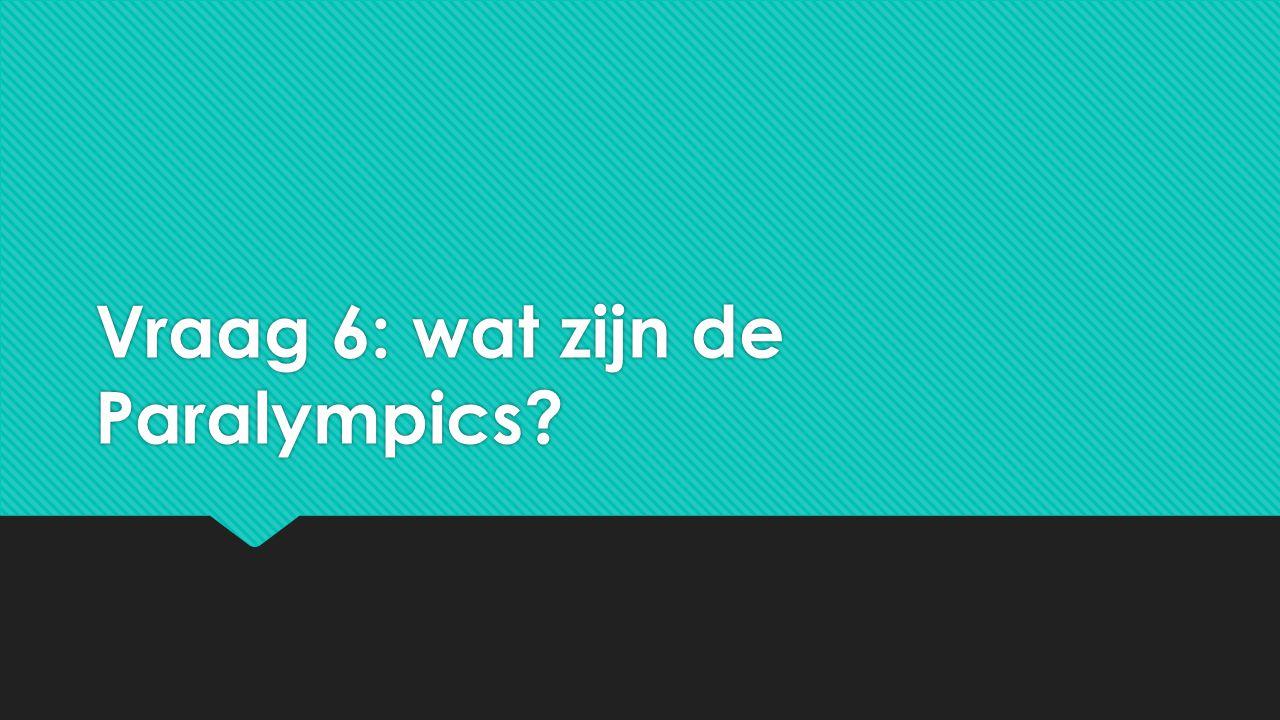Vraag 6: wat zijn de Paralympics