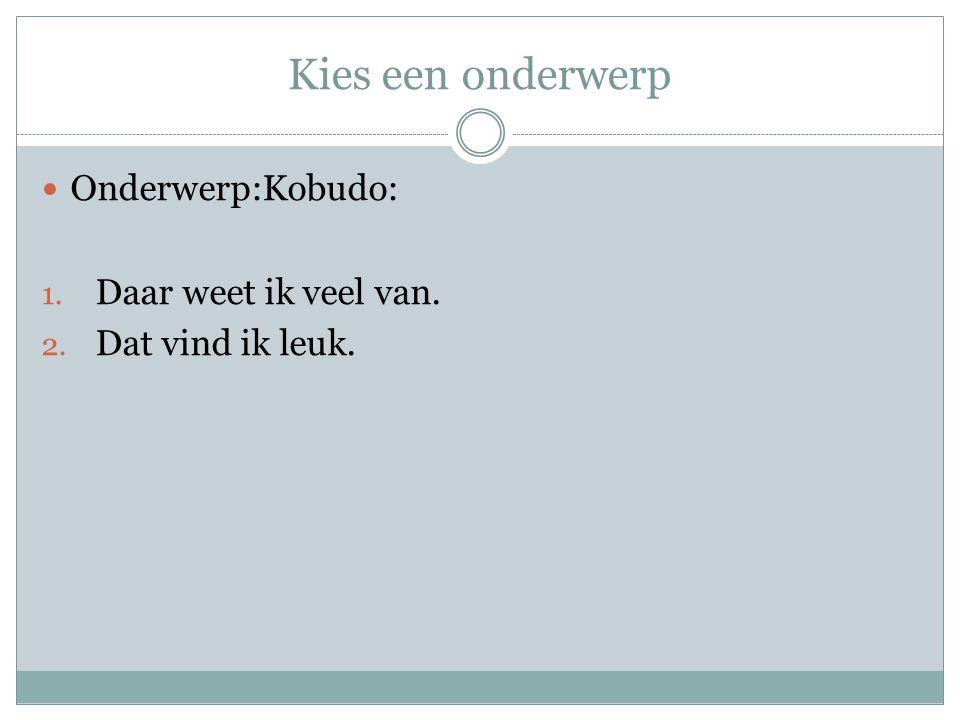 Kies een onderwerp Onderwerp:Kobudo: 1. Daar weet ik veel van. 2. Dat vind ik leuk.