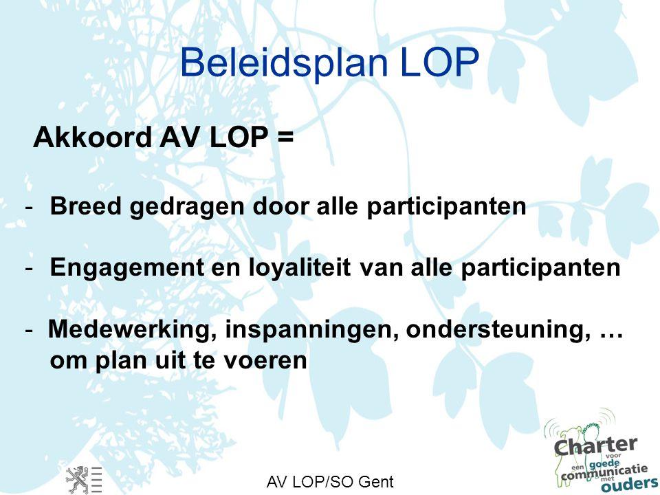 AV LOP/SO Gent Beleidsplan LOP Akkoord AV LOP = -Breed gedragen door alle participanten -Engagement en loyaliteit van alle participanten - Medewerking, inspanningen, ondersteuning, … om plan uit te voeren