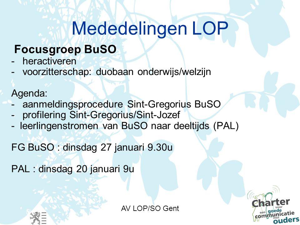 AV LOP/SO Gent Mededelingen LOP Focusgroep BuSO -heractiveren -voorzitterschap: duobaan onderwijs/welzijn Agenda: -aanmeldingsprocedure Sint-Gregorius BuSO -profilering Sint-Gregorius/Sint-Jozef - leerlingenstromen van BuSO naar deeltijds (PAL) FG BuSO : dinsdag 27 januari 9.30u PAL : dinsdag 20 januari 9u