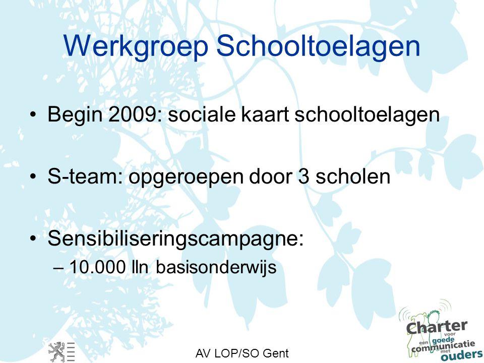 AV LOP/SO Gent Werkgroep Schooltoelagen Begin 2009: sociale kaart schooltoelagen S-team: opgeroepen door 3 scholen Sensibiliseringscampagne: –10.000 lln basisonderwijs