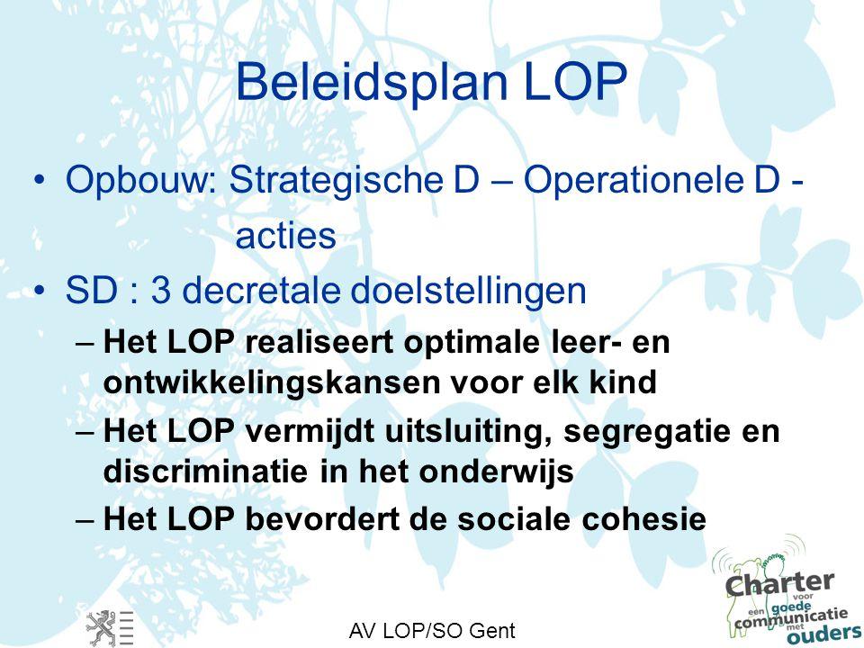 AV LOP/SO Gent Beleidsplan LOP Opbouw: Strategische D – Operationele D - acties SD : 3 decretale doelstellingen –Het LOP realiseert optimale leer- en ontwikkelingskansen voor elk kind –Het LOP vermijdt uitsluiting, segregatie en discriminatie in het onderwijs –Het LOP bevordert de sociale cohesie