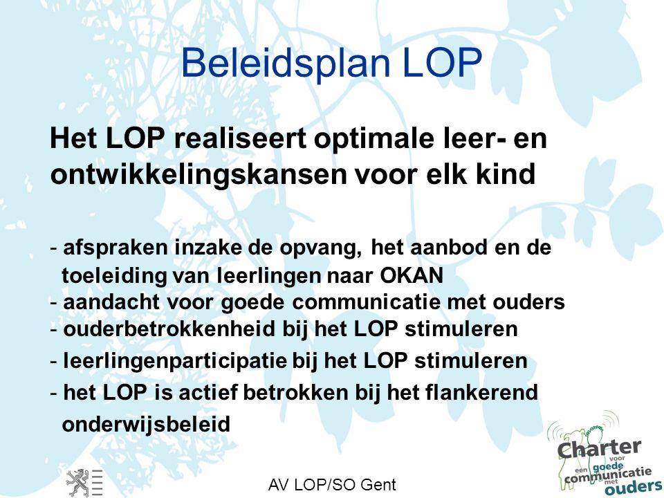 AV LOP/SO Gent Beleidsplan LOP Het LOP realiseert optimale leer- en ontwikkelingskansen voor elk kind - afspraken inzake de opvang, het aanbod en de toeleiding van leerlingen naar OKAN - aandacht voor goede communicatie met ouders - ouderbetrokkenheid bij het LOP stimuleren - leerlingenparticipatie bij het LOP stimuleren - het LOP is actief betrokken bij het flankerend onderwijsbeleid