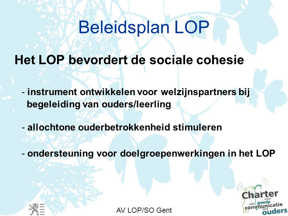 AV LOP/SO Gent Beleidsplan LOP Het LOP bevordert de sociale cohesie - instrument ontwikkelen voor welzijnspartners bij begeleiding van ouders/leerling - allochtone ouderbetrokkenheid stimuleren - ondersteuning voor doelgroepenwerkingen in het LOP