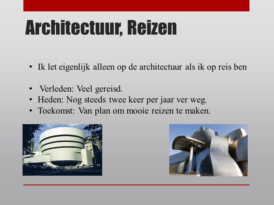 Architectuur, Reizen Ik let eigenlijk alleen op de architectuur als ik op reis ben Verleden: Veel gereisd. Heden: Nog steeds twee keer per jaar ver we
