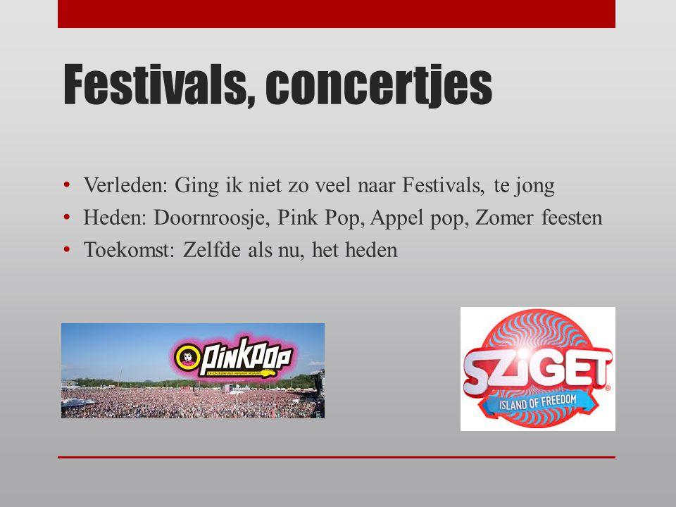 Festivals, concertjes Verleden: Ging ik niet zo veel naar Festivals, te jong Heden: Doornroosje, Pink Pop, Appel pop, Zomer feesten Toekomst: Zelfde a