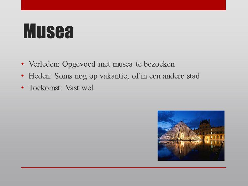 Musea Verleden: Opgevoed met musea te bezoeken Heden: Soms nog op vakantie, of in een andere stad Toekomst: Vast wel