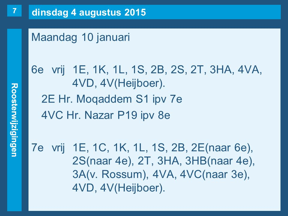 dinsdag 4 augustus 2015 Roosterwijzigingen Maandag 10 januari 6evrij1E, 1K, 1L, 1S, 2B, 2S, 2T, 3HA, 4VA, 4VD, 4V(Heijboer). 2E Hr. Moqaddem S1 ipv 7e