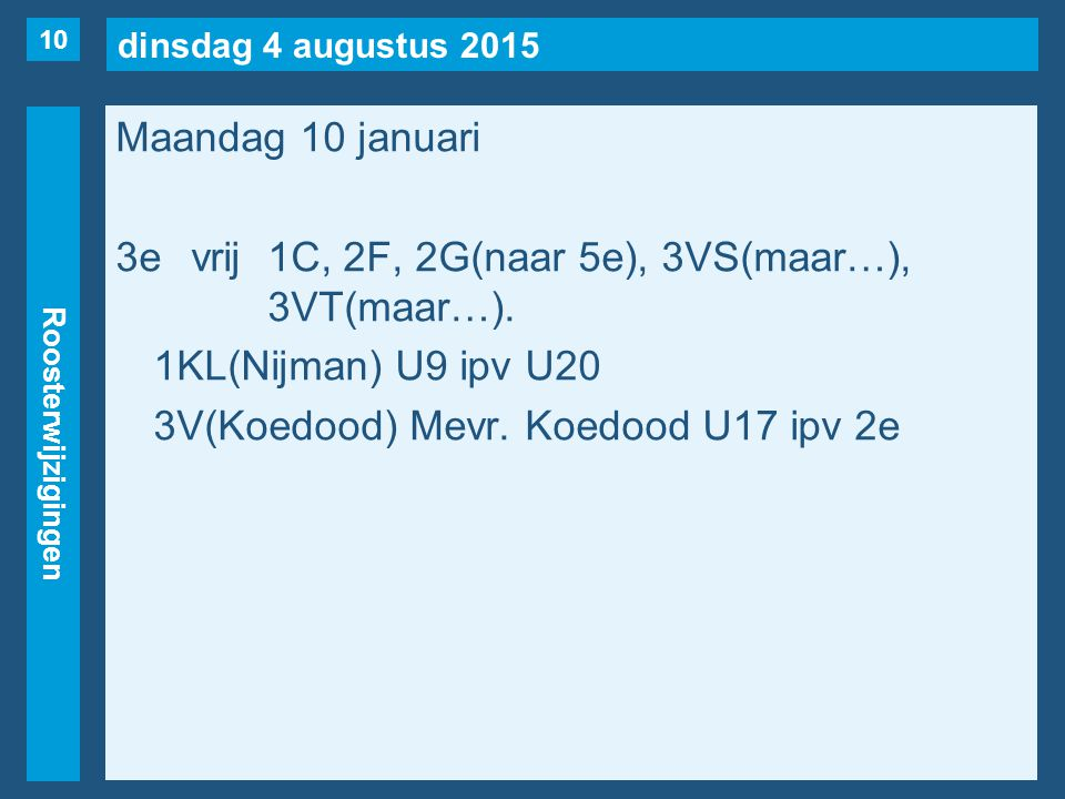 dinsdag 4 augustus 2015 Roosterwijzigingen Maandag 10 januari 3evrij1C, 2F, 2G(naar 5e), 3VS(maar…), 3VT(maar…). 1KL(Nijman) U9 ipv U20 3V(Koedood) Me