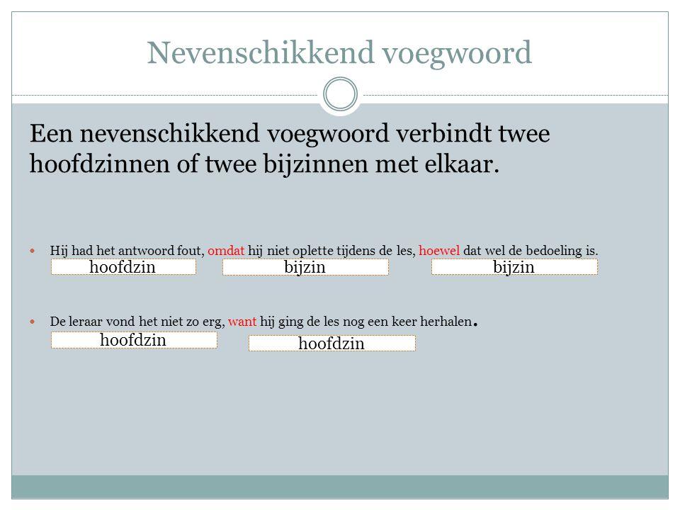 Nevenschikkend voegwoord Een nevenschikkend voegwoord verbindt twee hoofdzinnen of twee bijzinnen met elkaar. Hij had het antwoord fout, omdat hij nie