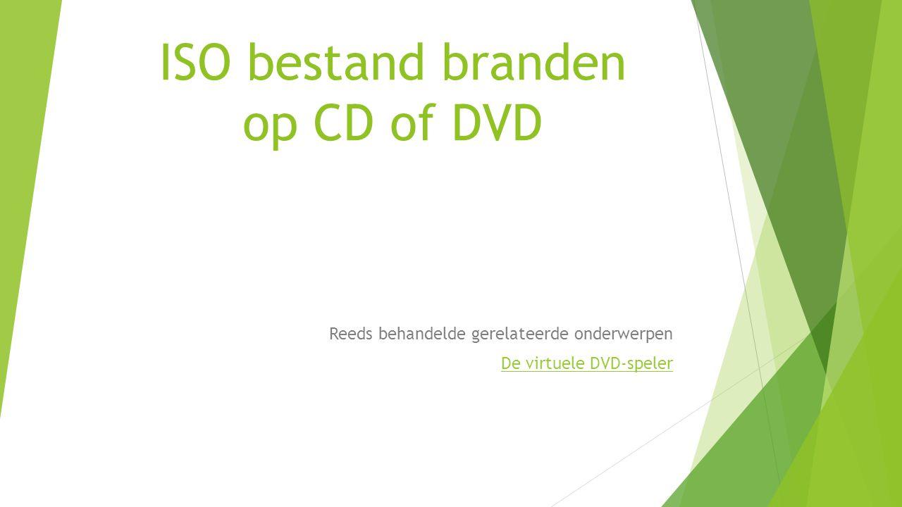 ISO bestand branden op CD of DVD Reeds behandelde gerelateerde onderwerpen De virtuele DVD-speler