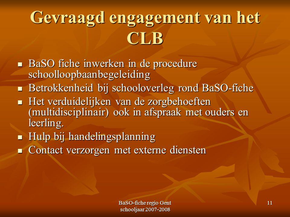 BaSO-fiche regio Gent schooljaar 2007-2008 11 Gevraagd engagement van het CLB BaSO fiche inwerken in de procedure schoolloopbaanbegeleiding BaSO fiche