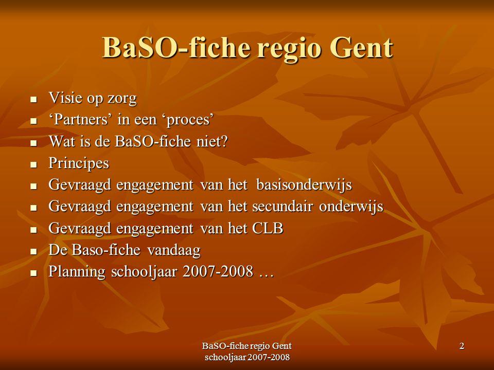 BaSO-fiche regio Gent schooljaar 2007-2008 2 BaSO-fiche regio Gent Visie op zorg Visie op zorg 'Partners' in een 'proces' 'Partners' in een 'proces' W