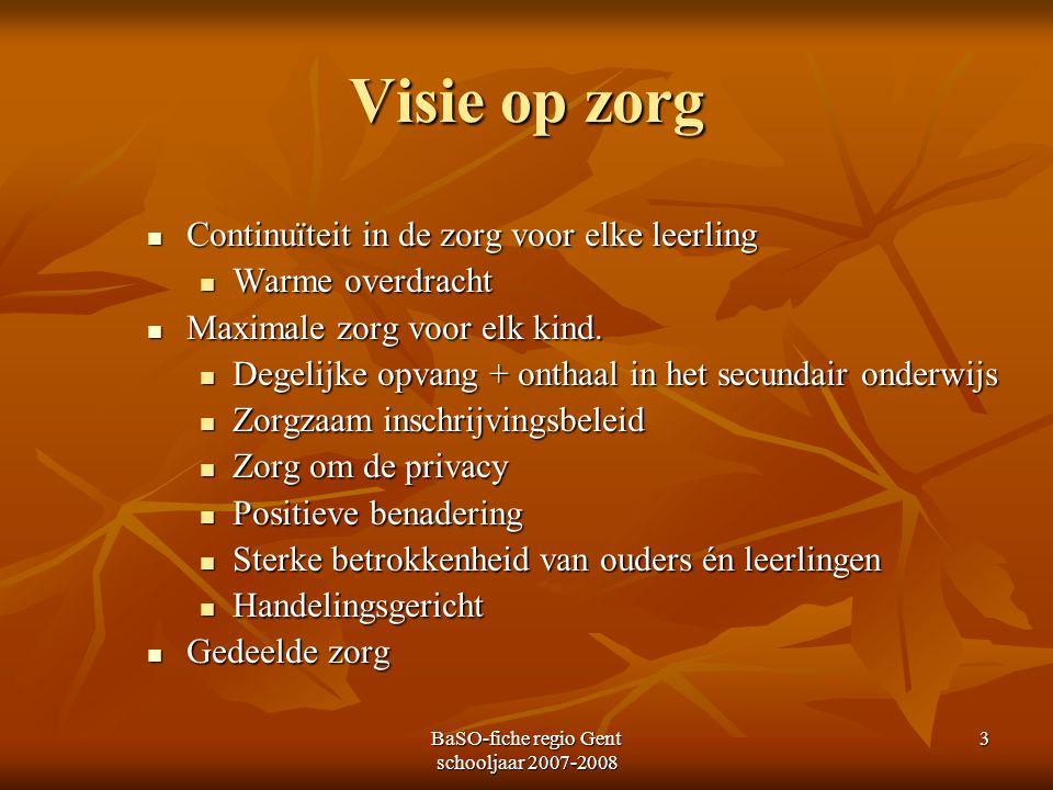 BaSO-fiche regio Gent schooljaar 2007-2008 3 Visie op zorg Continuïteit in de zorg voor elke leerling Continuïteit in de zorg voor elke leerling Warme