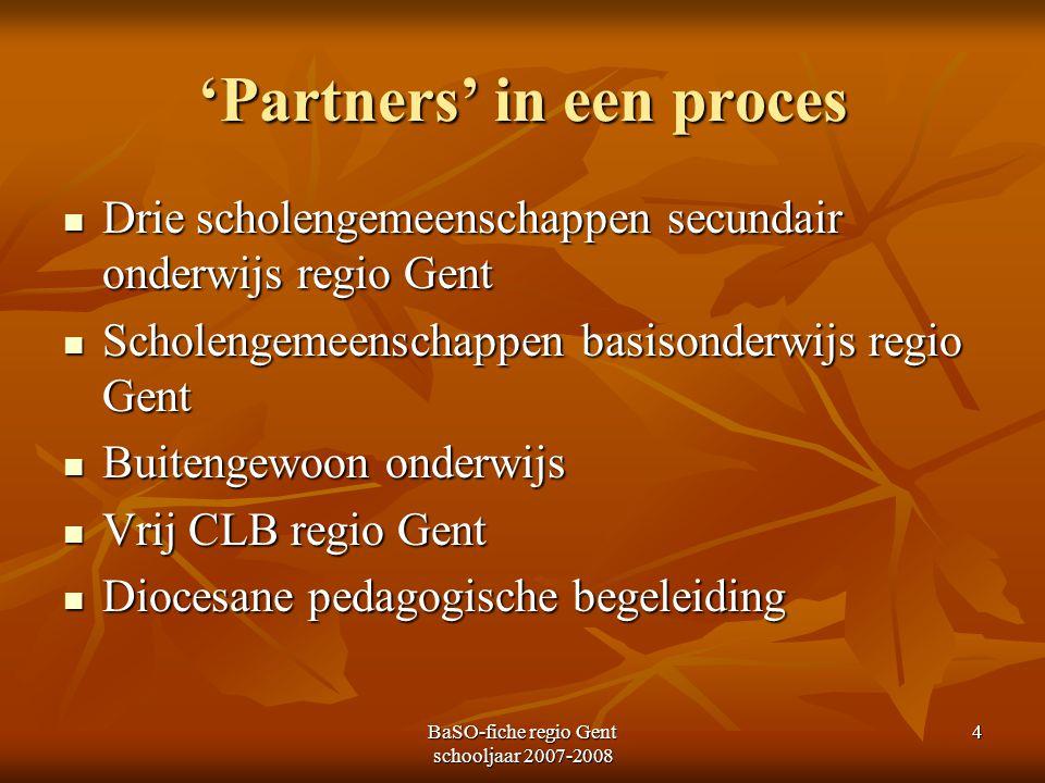 BaSO-fiche regio Gent schooljaar 2007-2008 4 'Partners' in een proces Drie scholengemeenschappen secundair onderwijs regio Gent Drie scholengemeenscha