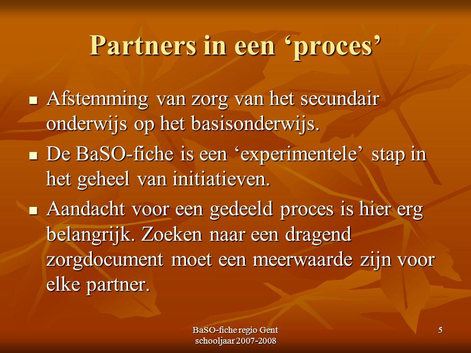 BaSO-fiche regio Gent schooljaar 2007-2008 5 Partners in een 'proces' Afstemming van zorg van het secundair onderwijs op het basisonderwijs. Afstemmin