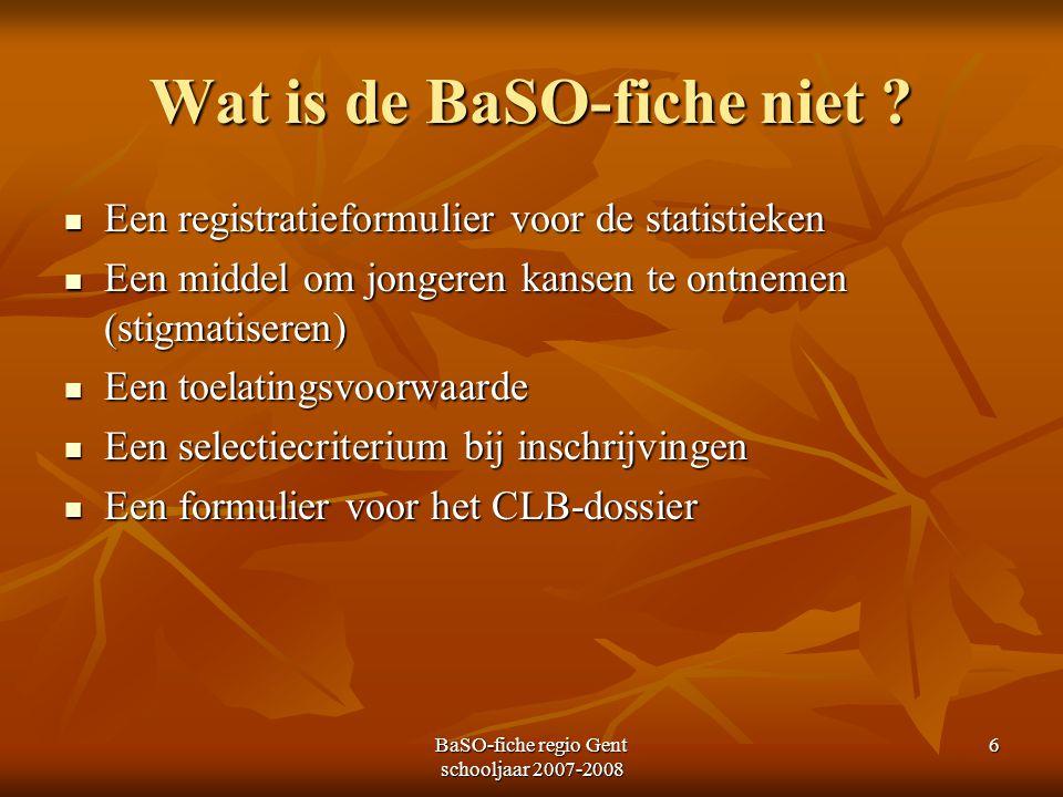 BaSO-fiche regio Gent schooljaar 2007-2008 6 Wat is de BaSO-fiche niet ? Een registratieformulier voor de statistieken Een registratieformulier voor d