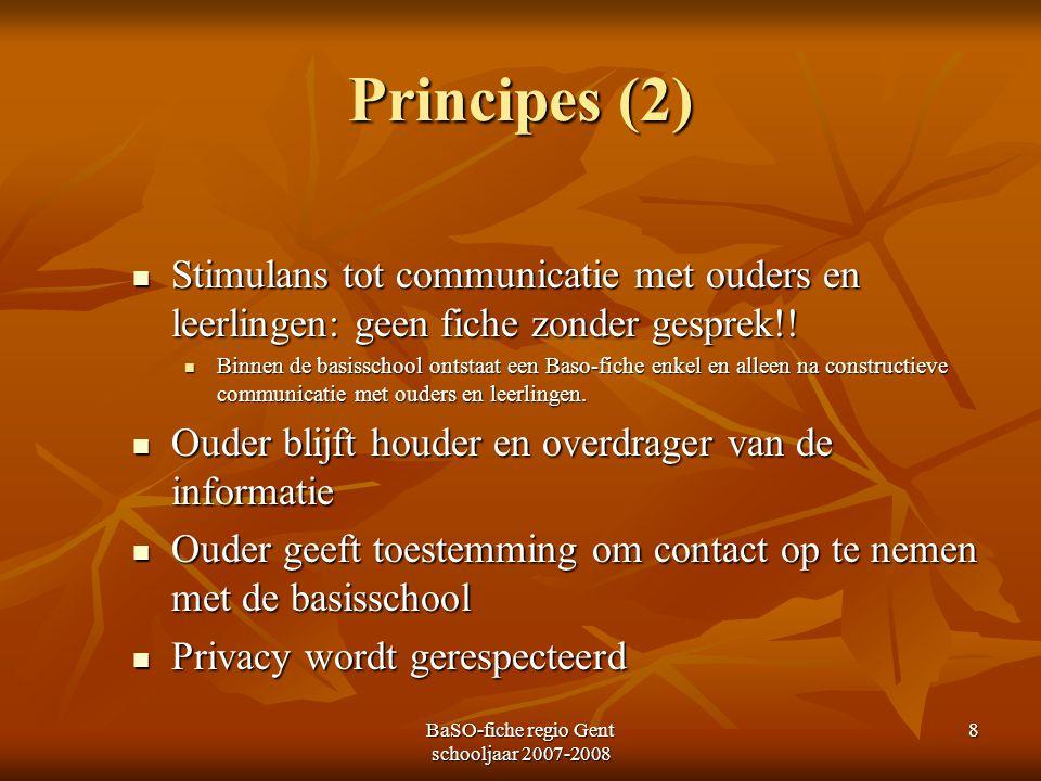 BaSO-fiche regio Gent schooljaar 2007-2008 8 Principes (2) Stimulans tot communicatie met ouders en leerlingen: geen fiche zonder gesprek!! Stimulans