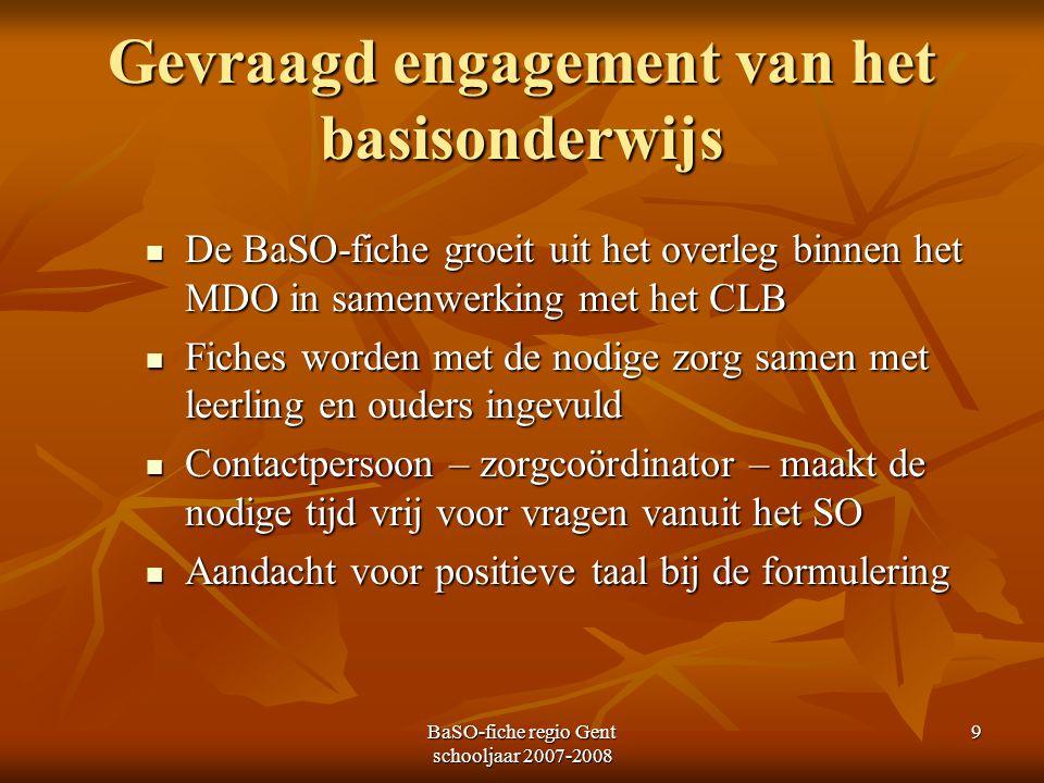 BaSO-fiche regio Gent schooljaar 2007-2008 9 Gevraagd engagement van het basisonderwijs De BaSO-fiche groeit uit het overleg binnen het MDO in samenwe