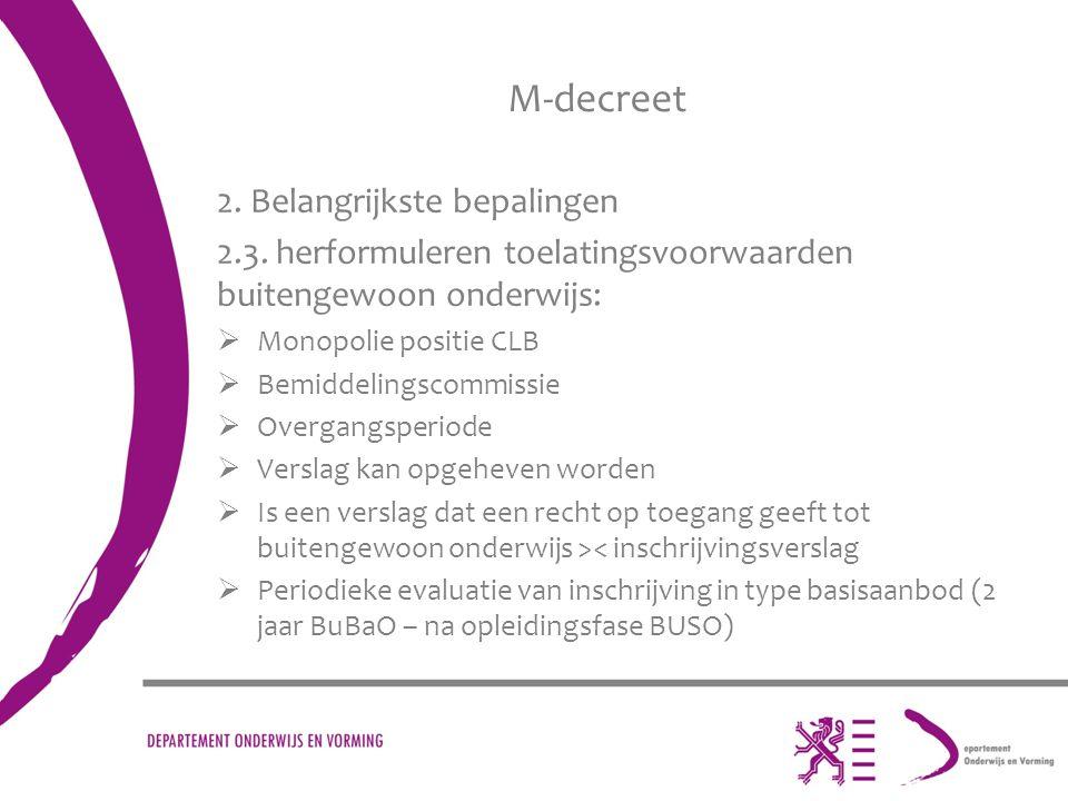 M-decreet 2. Belangrijkste bepalingen 2.3. herformuleren toelatingsvoorwaarden buitengewoon onderwijs:  Monopolie positie CLB  Bemiddelingscommissie