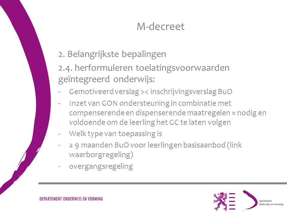 M-decreet 2. Belangrijkste bepalingen 2.4. herformuleren toelatingsvoorwaarden geïntegreerd onderwijs: -Gemotiveerd verslag >< inschrijvingsverslag Bu