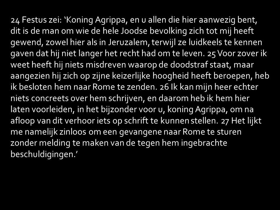 24 Festus zei: 'Koning Agrippa, en u allen die hier aanwezig bent, dit is de man om wie de hele Joodse bevolking zich tot mij heeft gewend, zowel hier als in Jeruzalem, terwijl ze luidkeels te kennen gaven dat hij niet langer het recht had om te leven.