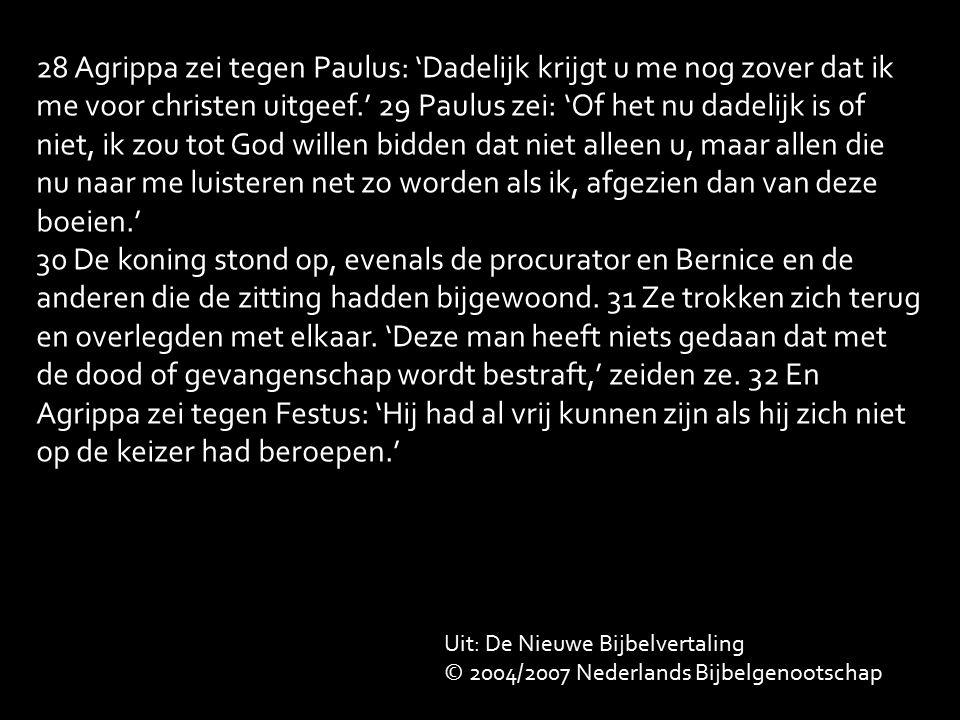 28 Agrippa zei tegen Paulus: 'Dadelijk krijgt u me nog zover dat ik me voor christen uitgeef.' 29 Paulus zei: 'Of het nu dadelijk is of niet, ik zou tot God willen bidden dat niet alleen u, maar allen die nu naar me luisteren net zo worden als ik, afgezien dan van deze boeien.' 30 De koning stond op, evenals de procurator en Bernice en de anderen die de zitting hadden bijgewoond.