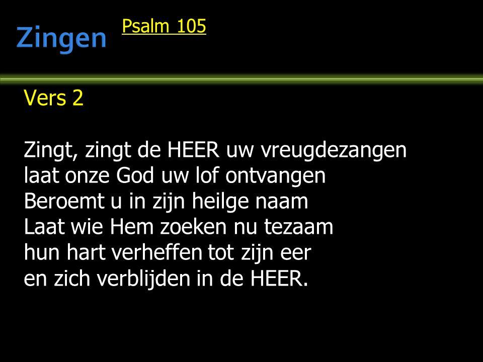 Psalm 105 Vers 2 Zingt, zingt de HEER uw vreugdezangen laat onze God uw lof ontvangen Beroemt u in zijn heilge naam Laat wie Hem zoeken nu tezaam hun hart verheffen tot zijn eer en zich verblijden in de HEER.