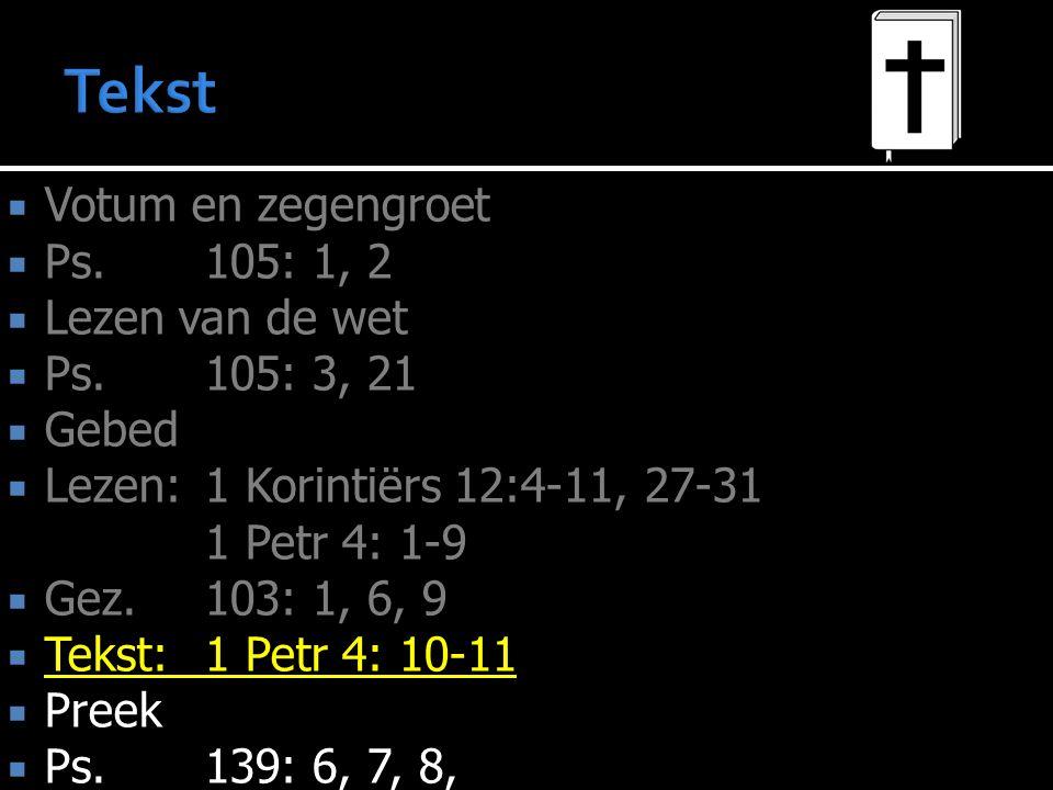  Votum en zegengroet  Ps.105: 1, 2  Lezen van de wet  Ps.105: 3, 21  Gebed  Lezen:1 Korintiërs 12:4-11, 27-31 1 Petr 4: 1-9  Gez.103: 1, 6, 9  Tekst:1 Petr 4: 10-11  Preek  Ps.139: 6, 7, 8,
