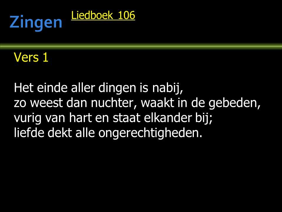 Liedboek 106 Vers 1 Het einde aller dingen is nabij, zo weest dan nuchter, waakt in de gebeden, vurig van hart en staat elkander bij; liefde dekt alle ongerechtigheden.