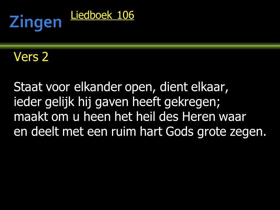 Liedboek 106 Vers 2 Staat voor elkander open, dient elkaar, ieder gelijk hij gaven heeft gekregen; maakt om u heen het heil des Heren waar en deelt met een ruim hart Gods grote zegen.