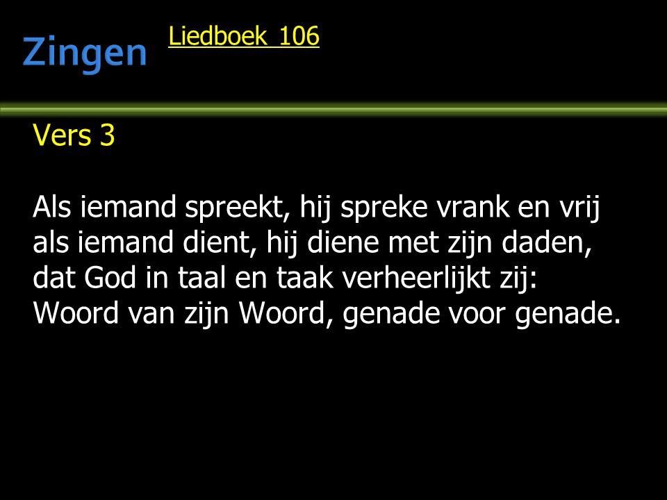 Liedboek 106 Vers 3 Als iemand spreekt, hij spreke vrank en vrij als iemand dient, hij diene met zijn daden, dat God in taal en taak verheerlijkt zij: Woord van zijn Woord, genade voor genade.