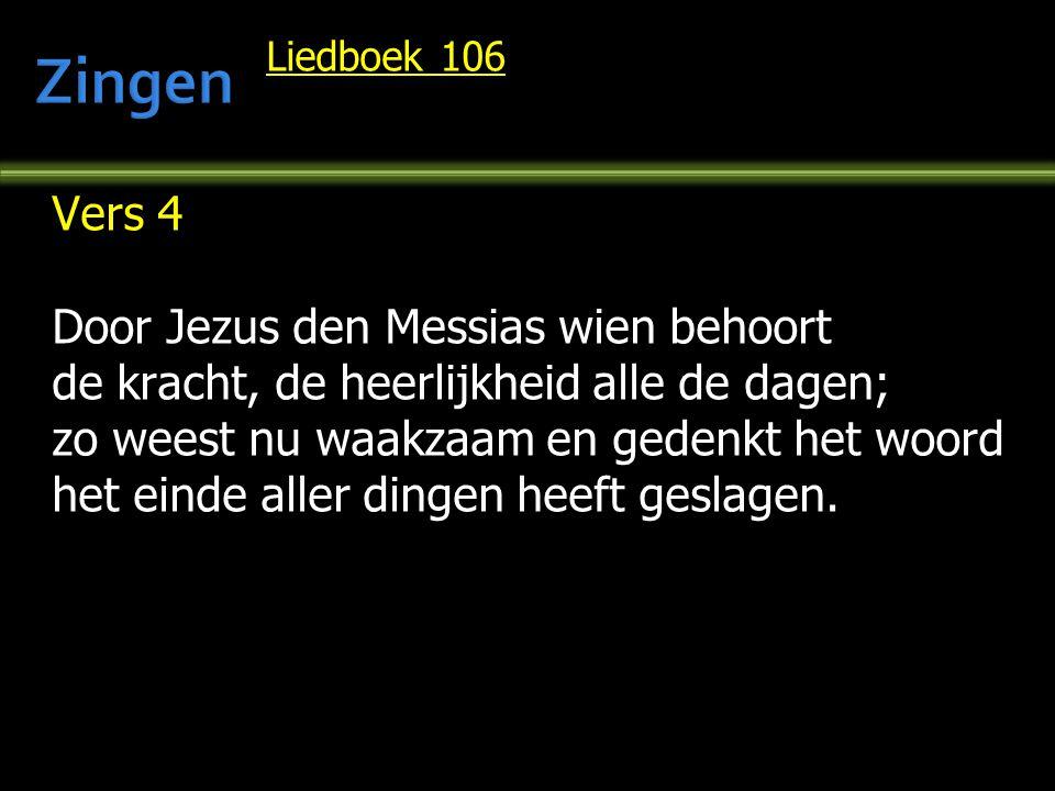 Liedboek 106 Vers 4 Door Jezus den Messias wien behoort de kracht, de heerlijkheid alle de dagen; zo weest nu waakzaam en gedenkt het woord het einde aller dingen heeft geslagen.