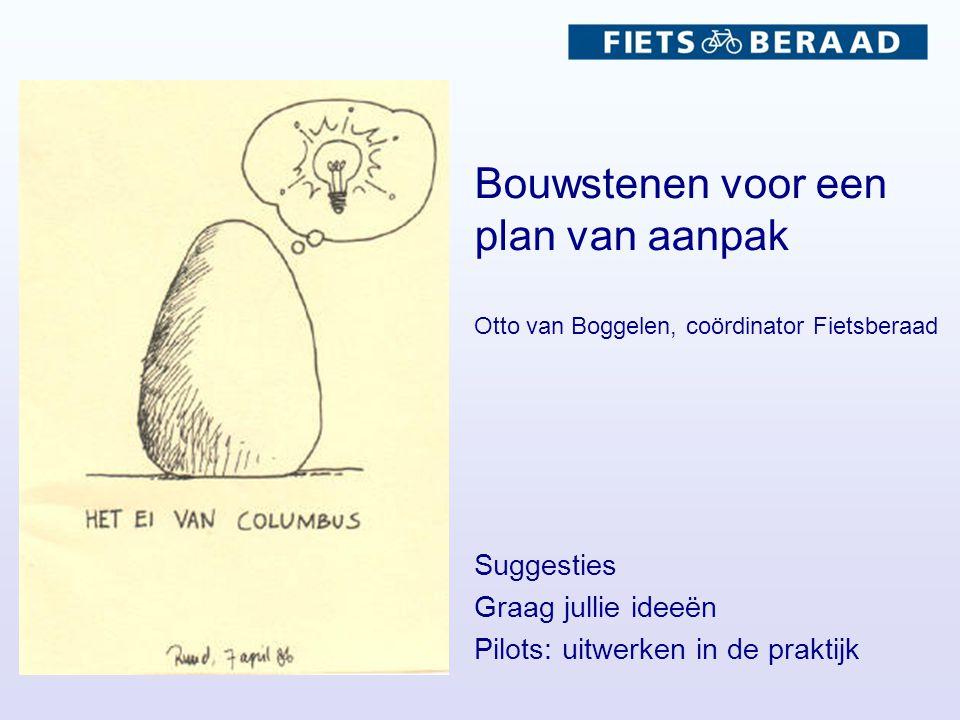 Bouwstenen voor een plan van aanpak Otto van Boggelen, coördinator Fietsberaad Suggesties Graag jullie ideeën Pilots: uitwerken in de praktijk