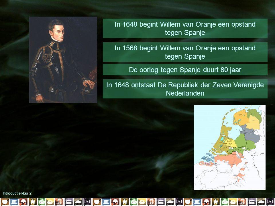 Introductie klas 2 In 1648 begint Willem van Oranje een opstand tegen Spanje In 1568 begint Willem van Oranje een opstand tegen Spanje De oorlog tegen Spanje duurt 80 jaar In 1648 ontstaat De Republiek der Zeven Verenigde Nederlanden