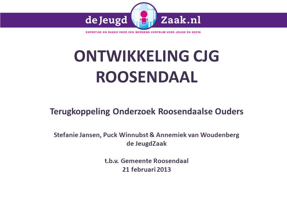 ONTWIKKELING CJG ROOSENDAAL Terugkoppeling Onderzoek Roosendaalse Ouders Stefanie Jansen, Puck Winnubst & Annemiek van Woudenberg de JeugdZaak t.b.v.