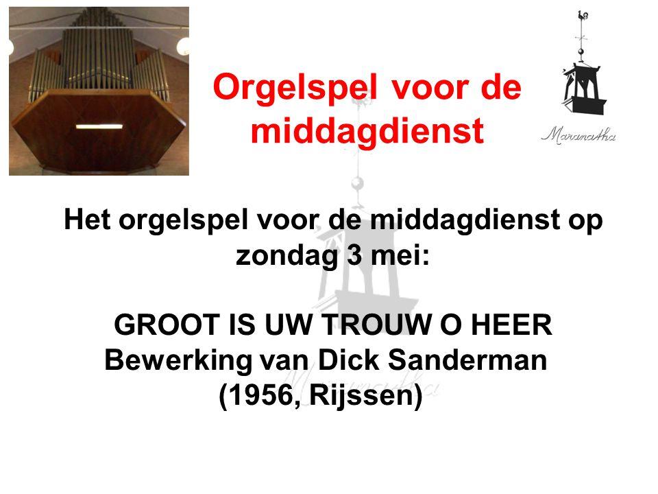 Het orgelspel voor de middagdienst op zondag 3 mei: GROOT IS UW TROUW O HEER Bewerking van Dick Sanderman (1956, Rijssen) Orgelspel voor de middagdienst