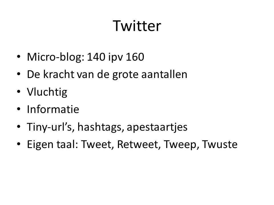 Twitter Micro-blog: 140 ipv 160 De kracht van de grote aantallen Vluchtig Informatie Tiny-url's, hashtags, apestaartjes Eigen taal: Tweet, Retweet, Tweep, Twuste