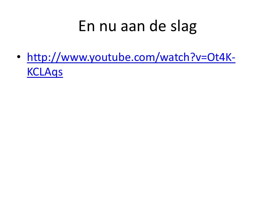 En nu aan de slag http://www.youtube.com/watch v=Ot4K- KCLAqs http://www.youtube.com/watch v=Ot4K- KCLAqs