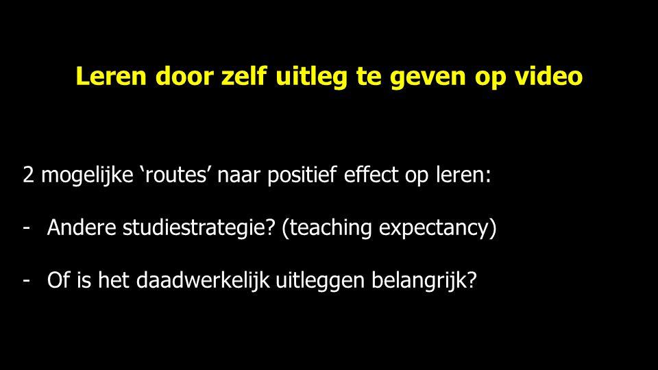 Leren door zelf uitleg te geven op video 2 mogelijke 'routes' naar positief effect op leren: -Andere studiestrategie? (teaching expectancy) -Of is het