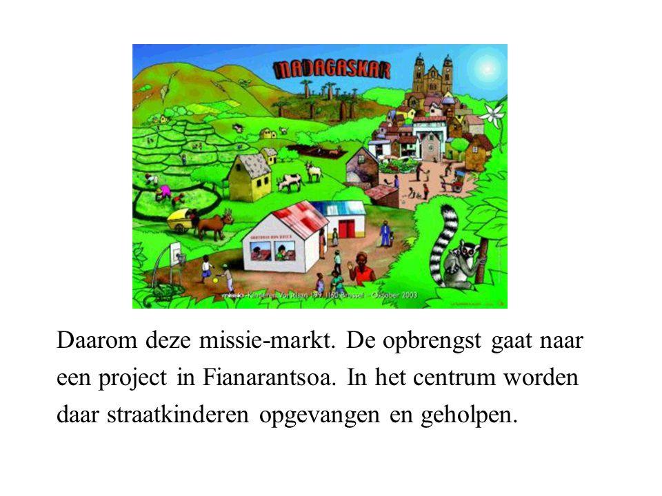 Daarom deze missie-markt. De opbrengst gaat naar een project in Fianarantsoa.