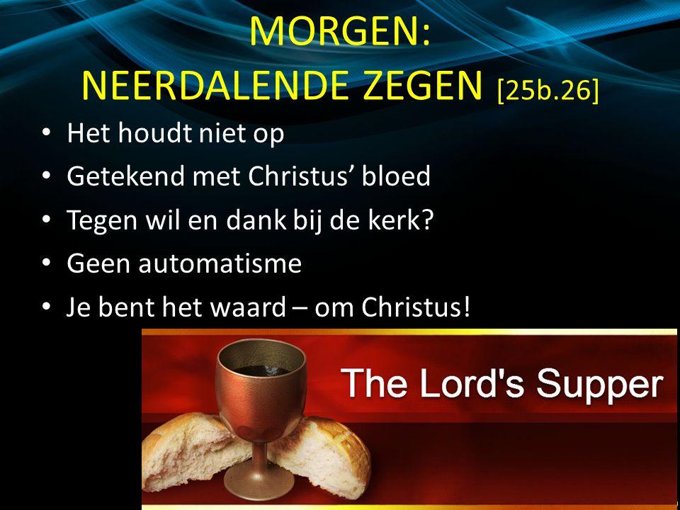 MORGEN: NEERDALENDE ZEGEN [25b.26] Het houdt niet op Getekend met Christus' bloed Tegen wil en dank bij de kerk.