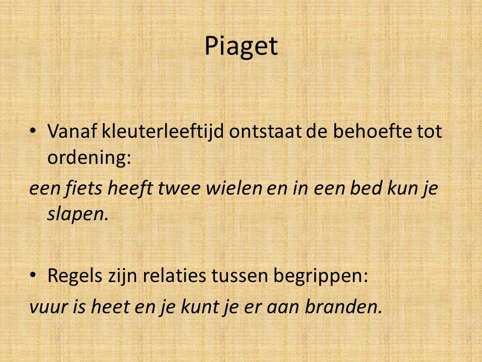 Piaget Vanaf kleuterleeftijd ontstaat de behoefte tot ordening: een fiets heeft twee wielen en in een bed kun je slapen. Regels zijn relaties tussen b