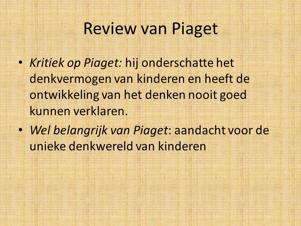 Review van Piaget Kritiek op Piaget: hij onderschatte het denkvermogen van kinderen en heeft de ontwikkeling van het denken nooit goed kunnen verklaren.