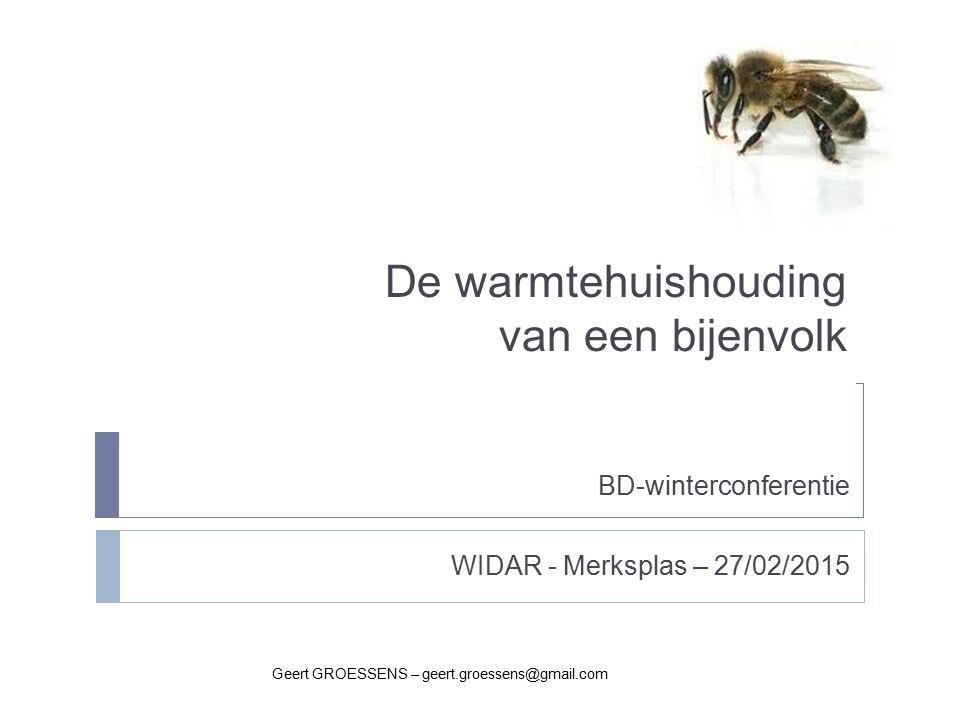 De warmtehuishouding van een bijenvolk Geert GROESSENS – geert.groessens@gmail.com BD-winterconferentie WIDAR - Merksplas – 27/02/2015