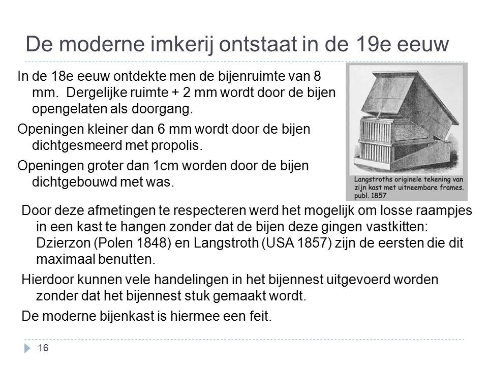De moderne imkerij ontstaat in de 19e eeuw 16 In de 18e eeuw ontdekte men de bijenruimte van 8 mm. Dergelijke ruimte + 2 mm wordt door de bijen openge