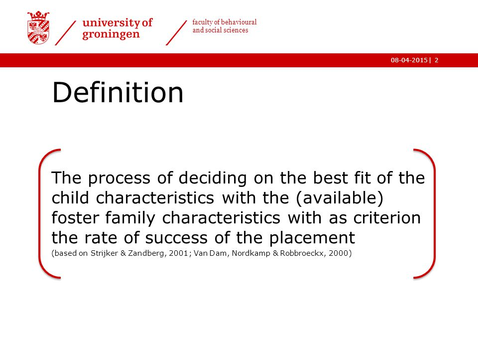| faculty of behavioural and social sciences 08-04-2015 Foster care process Selection of children: -Right type of intervention (Van Oijen, 2010; Van Dam, Nordkamp & Robbroeckx, 2000; Ter Meulen, Vinke, De Baat & Spoelstra, 2014) Selection of families: - Recruitment (Waterhouse & Brocklesby, 2001) -Training and selection (Van Oijen, 2010; Van Dam, Nordkamp & Robbroeckx, 2000; Ter Meulen, Vinke, De Baat & Spoelstra, 2014) Matching: - Enough information (Ryburn, 1991) - Time (Waterhouse & Brocklesby, 2001) 3 Matching Selection of children Selection of families Placement
