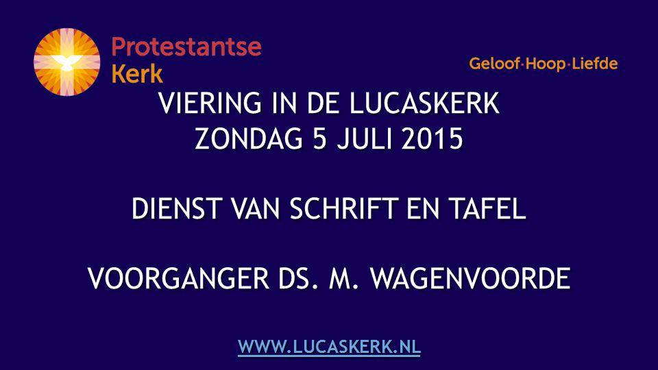 VIERING IN DE LUCASKERK ZONDAG 5 JULI 2015 DIENST VAN SCHRIFT EN TAFEL VOORGANGER DS.
