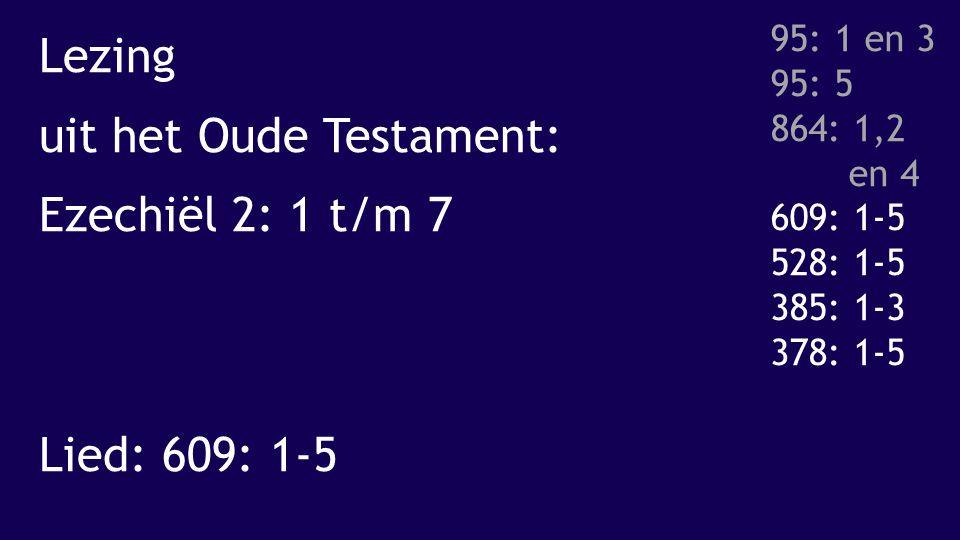 Lezing uit het Oude Testament: Ezechiël 2: 1 t/m 7 Lied: 609: 1-5 95: 1 en 3 95: 5 864: 1,2 en 4 609: 1-5 528: 1-5 385: 1-3 378: 1-5